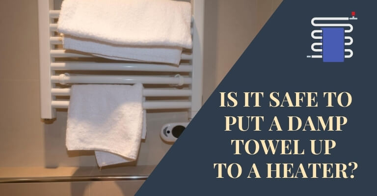 Is It Safe To Put a Damp Towel Up To a Heater